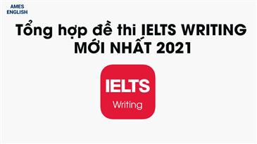 Tổng Hợp Đề IELTS Writing 2021 Mới Nhất