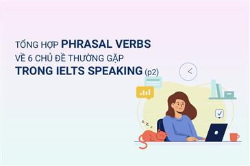 TỔNG HỢP PHRASAL VERBS VỀ 6 CHỦ ĐỀ THƯỜNG GẶP TRONG IELTS SPEAKING (PART 2)